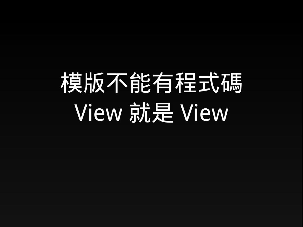 模版不能有程式碼 View 就是 View