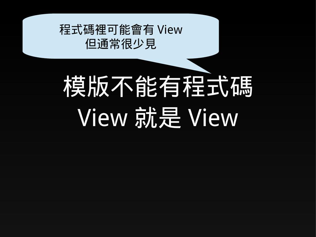 模版不能有程式碼 View 就是 View 程式碼裡可能會有 View 但通常很少見