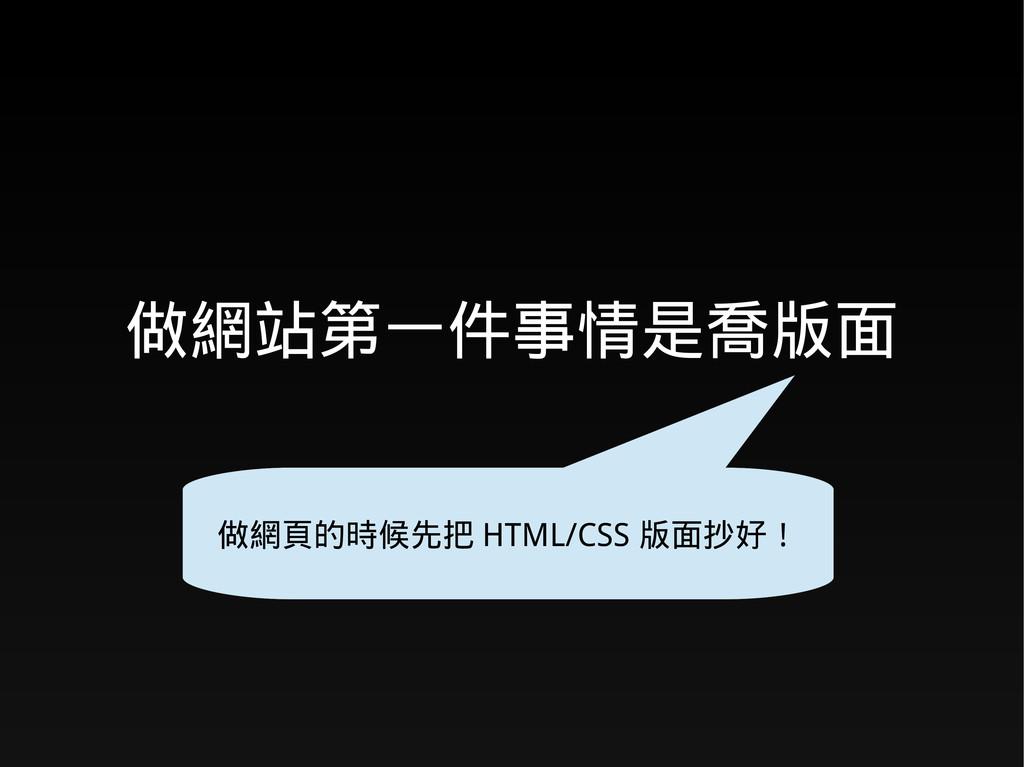 做網站第一件事情是喬版面 做網頁的時候先把 HTML/CSS 版面抄好!