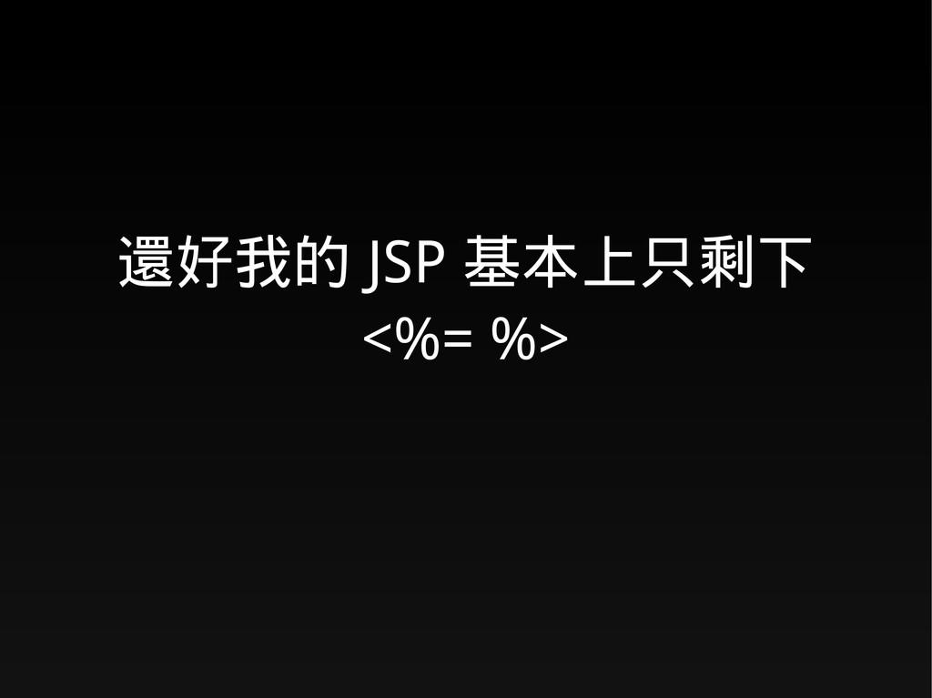 還好我的 JSP 基本上只剩下 <%= %>
