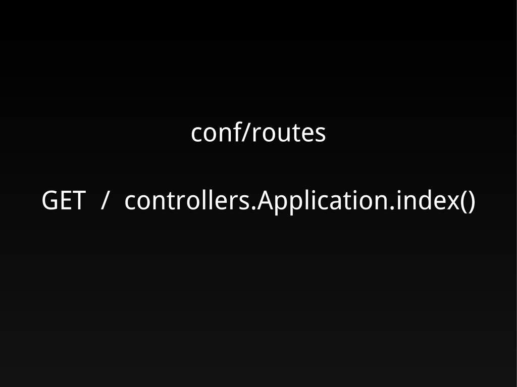 conf/routes GET / controllers.Application.index...