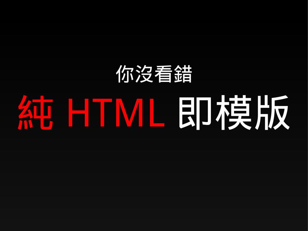 你沒看錯 純 HTML 即模版