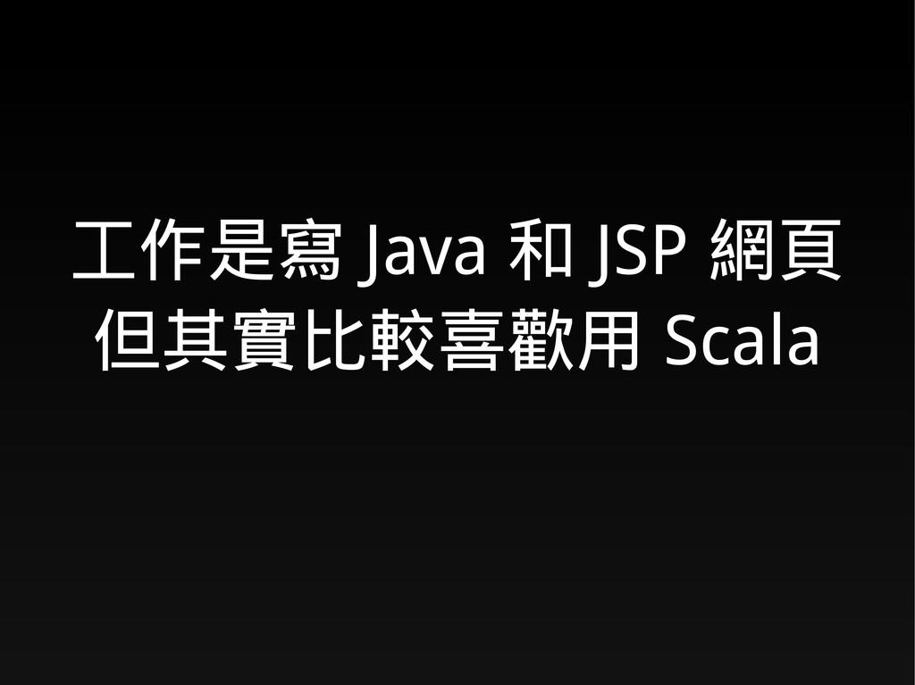 工作是寫 Java 和 JSP 網頁 但其實比較喜歡用 Scala