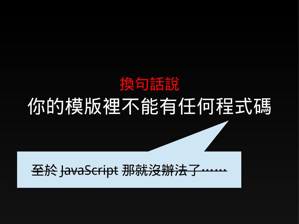 換句話說 你的模版裡不能有任何程式碼 至於 JavaScript 那就沒辦法了……