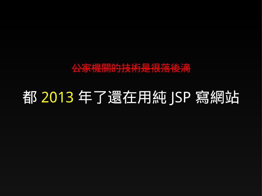 公家機關的技術是很落後滴 都 2013 年了還在用純 JSP 寫網站