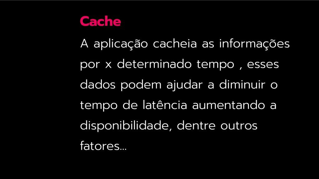 Cache A aplicação cacheia as informações por x ...