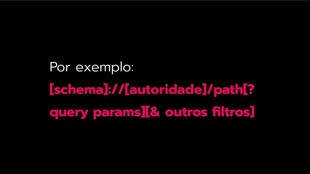 Por exemplo: [schema]://[autoridade]/path[? que...