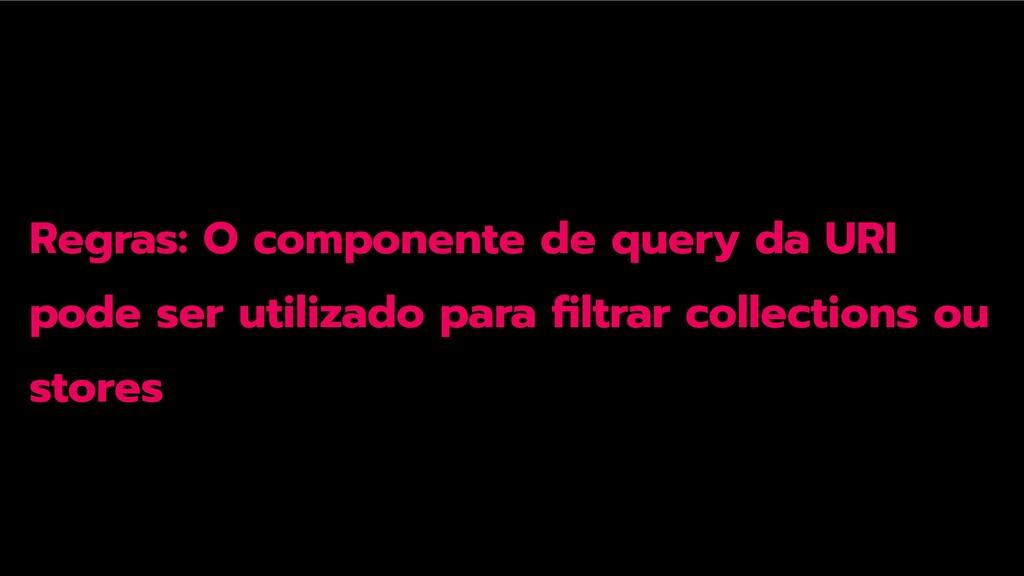 Regras: O componente de query da URI pode ser u...