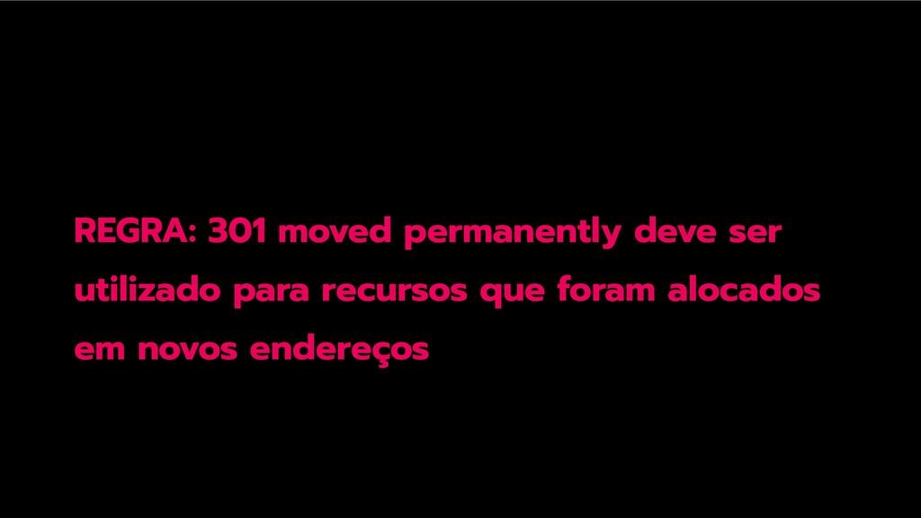 REGRA: 301 moved permanently deve ser utilizado...