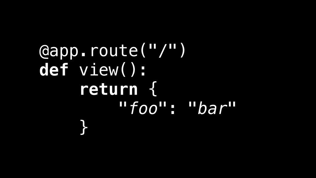 """@app.route(""""/"""") def view(): return { """"foo"""": """"ba..."""