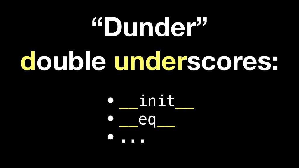 """Dunder"" double underscores: •__init__ •__eq__ ..."