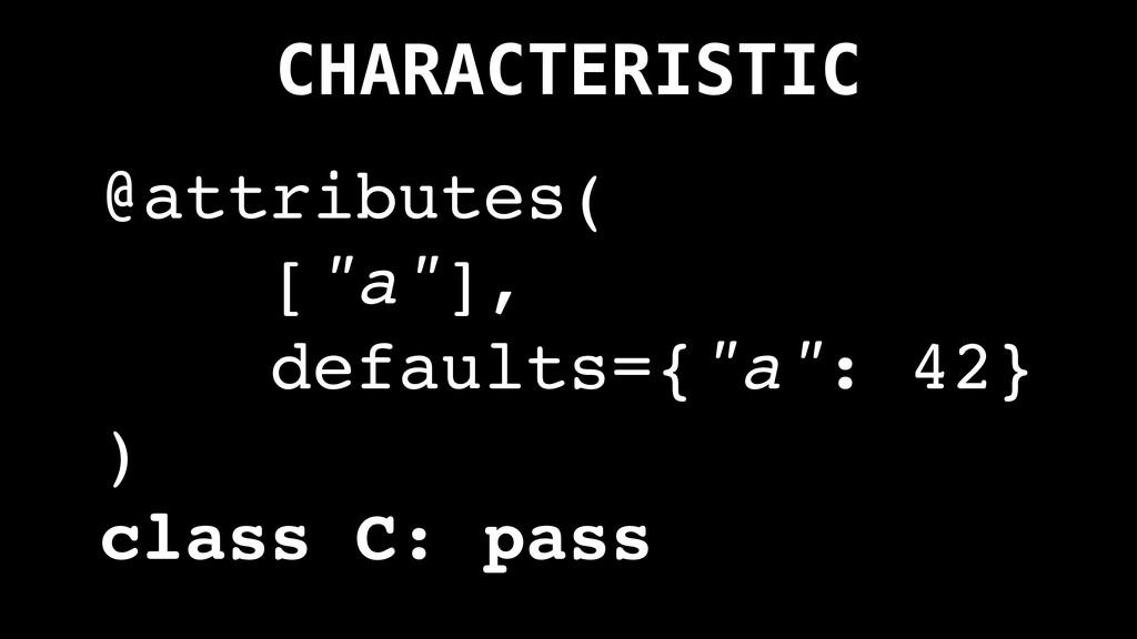 "CHARACTERISTIC @attributes( [""a""], defaults={""a..."