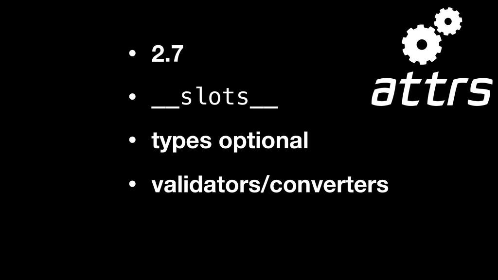 • 2.7 • __slots__ • types optional • validators...