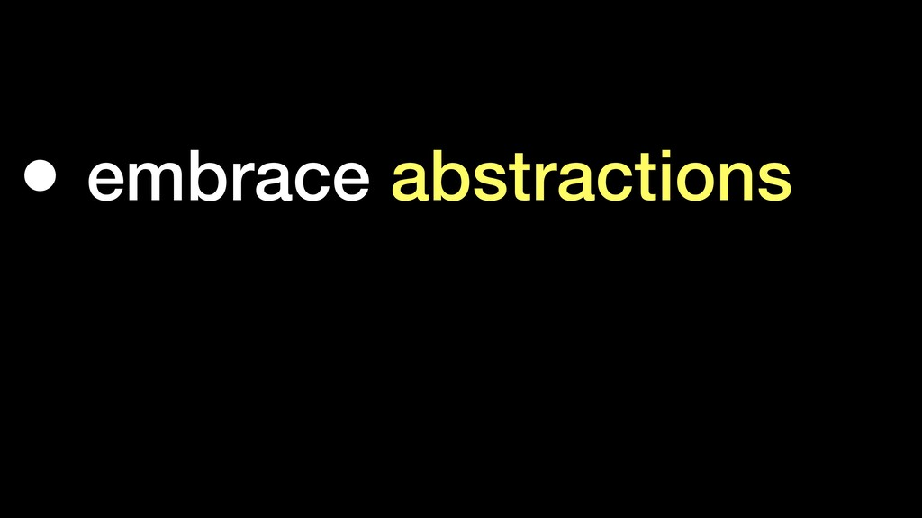 • embrace abstractions