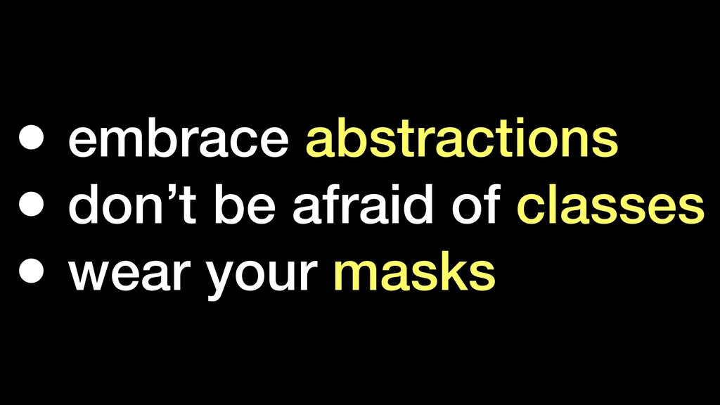 • embrace abstractions • don't be afraid of cla...