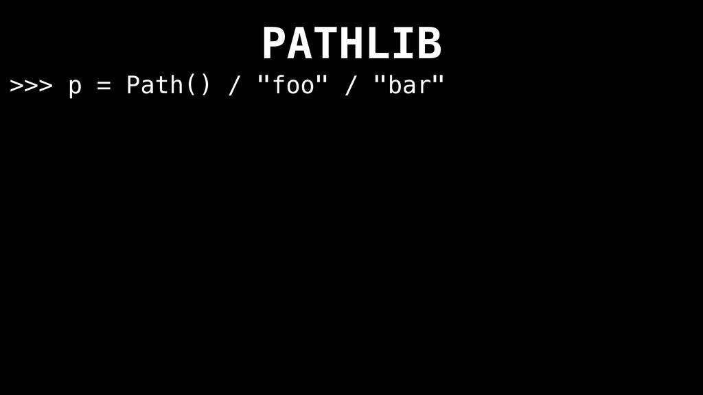 "PATHLIB >>> p = Path() / ""foo"" / ""bar"""