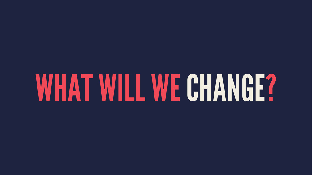 WHAT WILL WE CHANGE?
