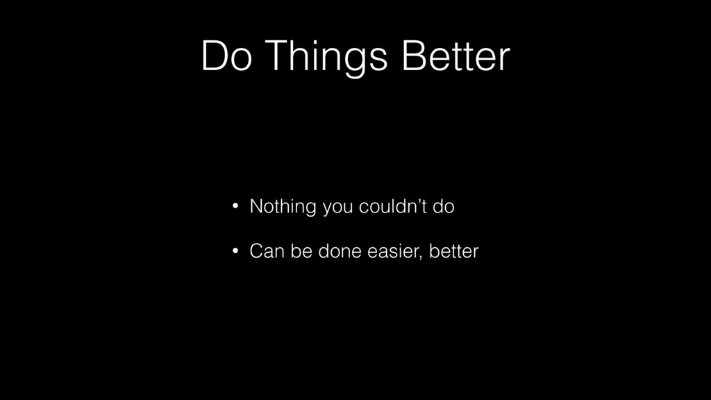 Do Things Better • Nothing you couldn't do • Ca...