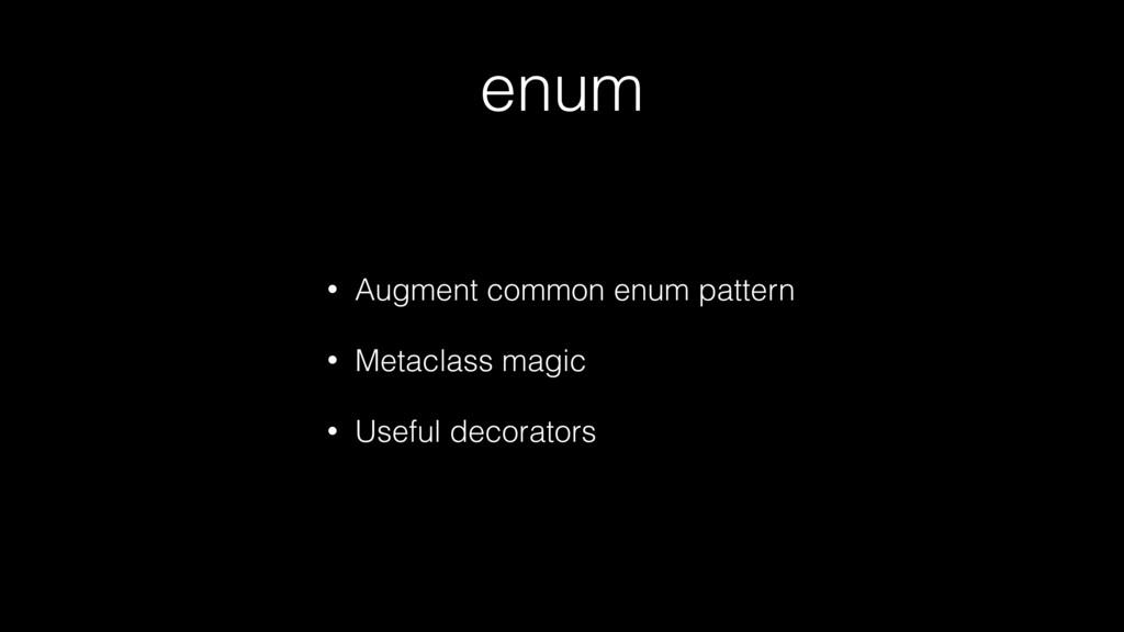 enum • Augment common enum pattern • Metaclass ...