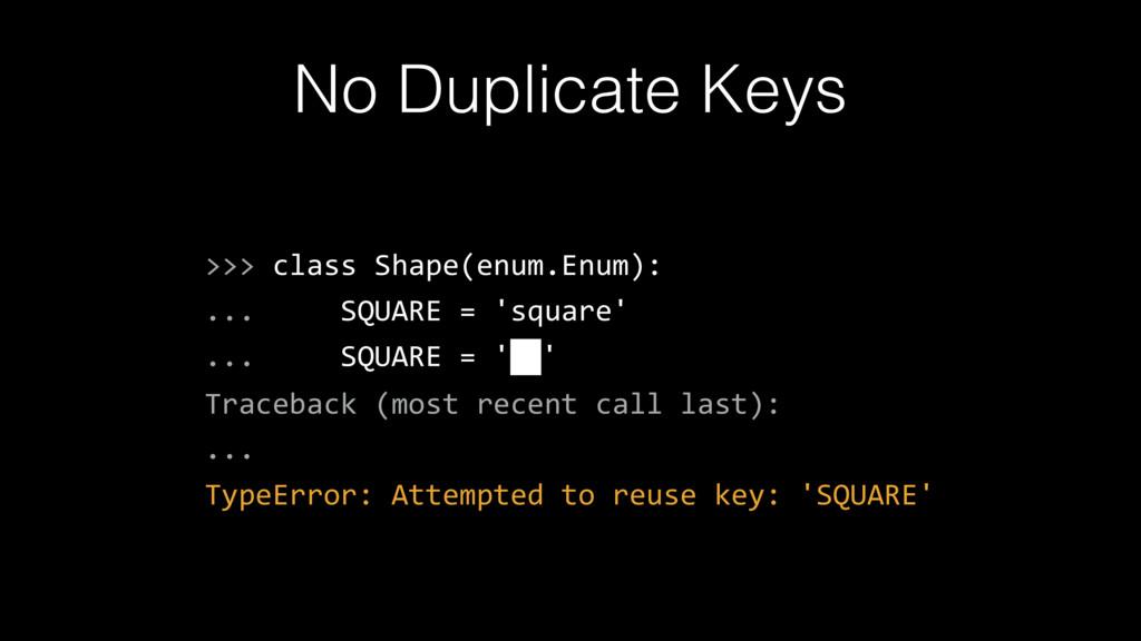 No Duplicate Keys >>> class Shape(enum.Enum): ....
