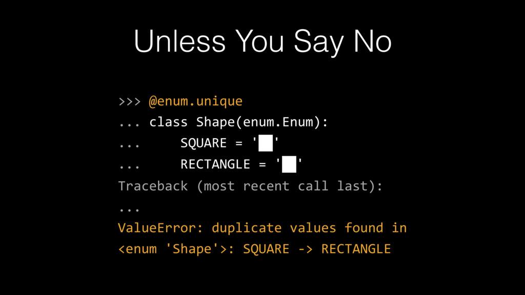 Unless You Say No >>> @enum.unique ... class Sh...