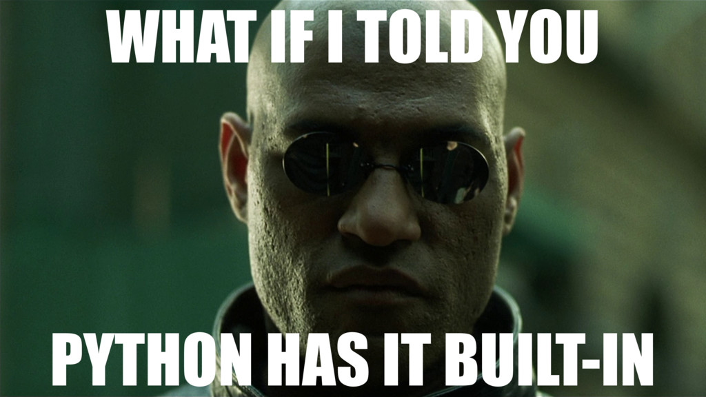 WHAT IF I TOLD YOU PYTHON HAS IT BUILT-IN