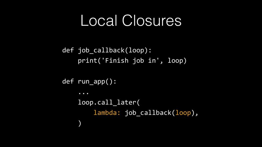 Local Closures def job_callback(loop): print('F...