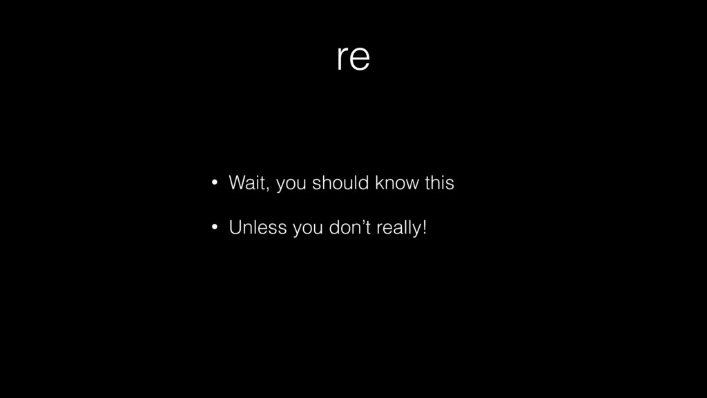 re • Wait, you should know this • Unless you do...