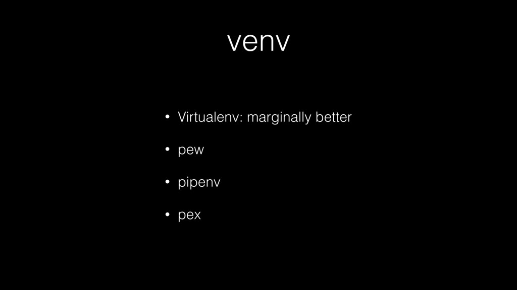venv • Virtualenv: marginally better • pew • pi...