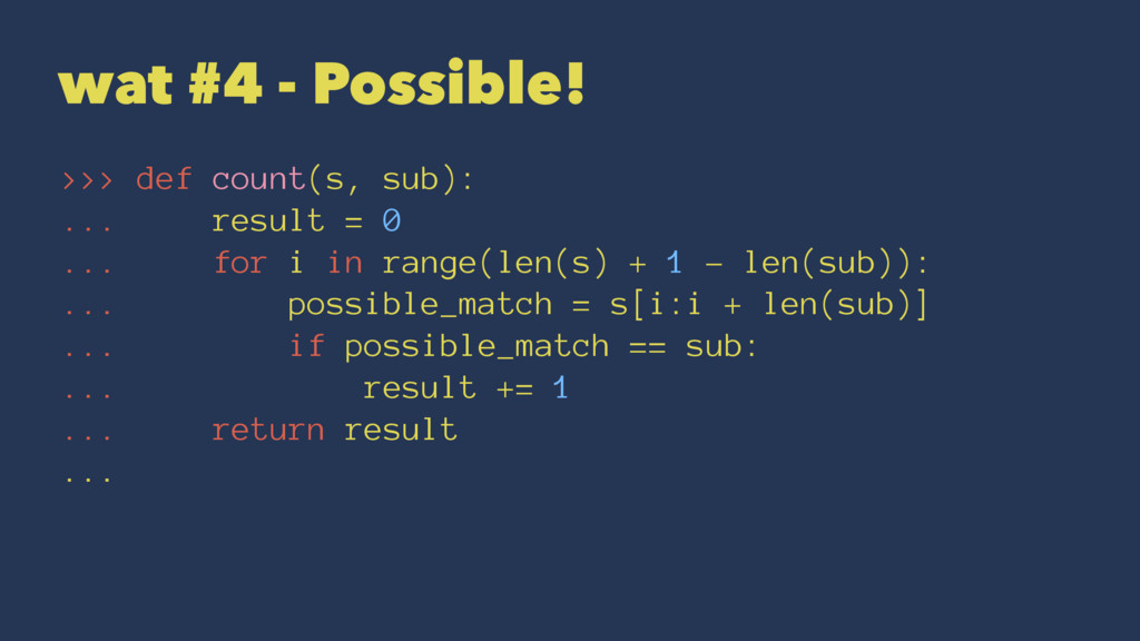 wat #4 - Possible! >>> def count(s, sub): ... r...