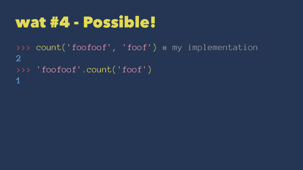 wat #4 - Possible! >>> count('foofoof', 'foof')...