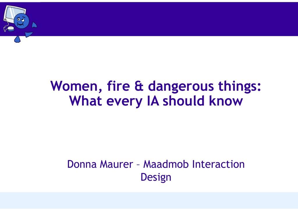 Women, fire & dangerous things: What every IA s...