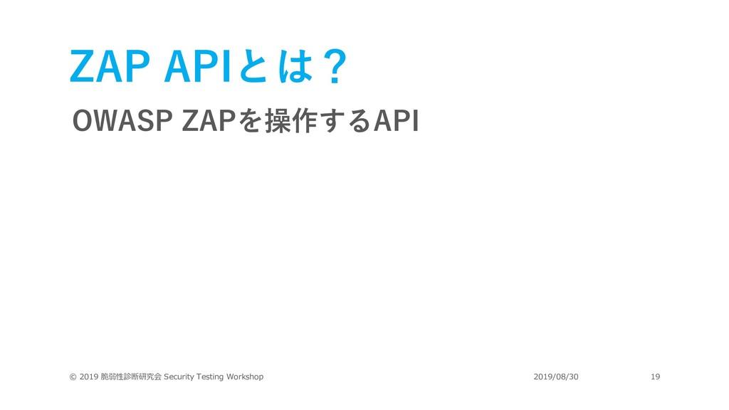ZAP APIとは? OWASP ZAPを操作するAPI © 2019 脆弱性診断研究会 Se...