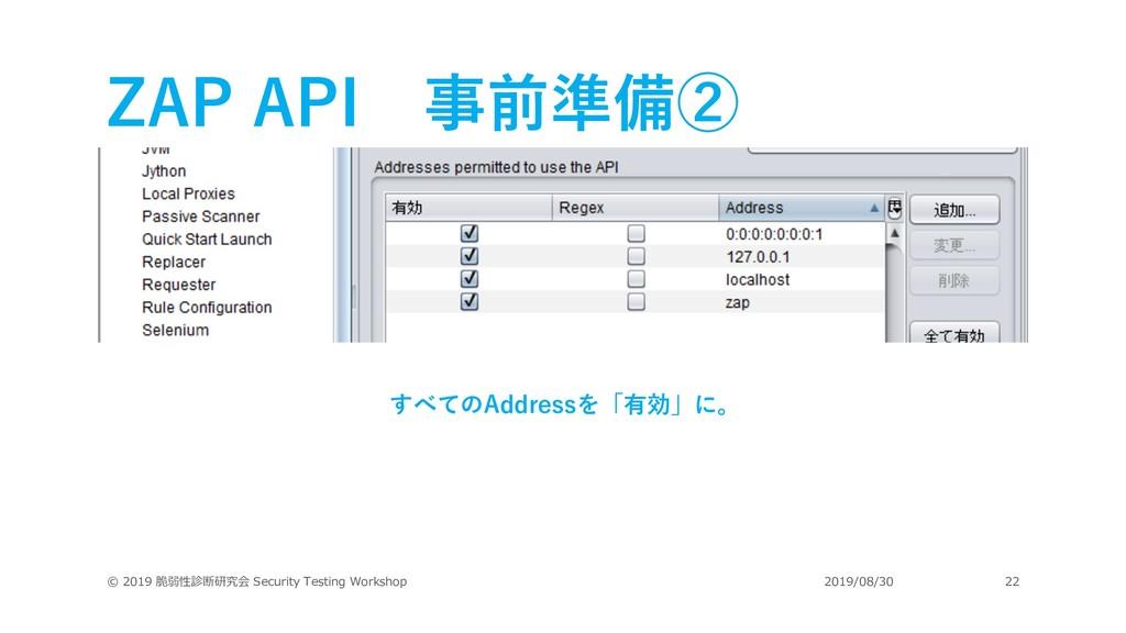 ZAP API 事前準備② すべてのAddressを「有効」に。 © 2019 脆弱性診断研究...