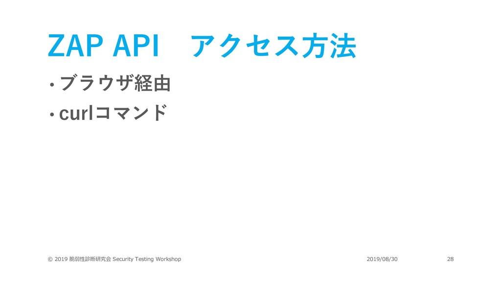 ZAP API アクセス⽅法 • ブラウザ経由 • curlコマンド © 2019 脆弱性診断...
