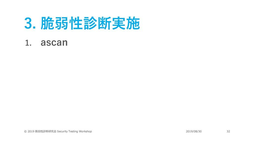 3. 脆弱性診断実施 1. ascan © 2019 脆弱性診断研究会 Security Te...