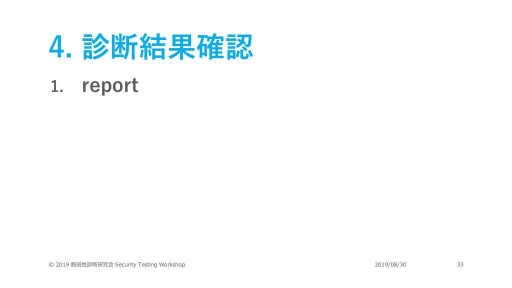 4. 診断結果確認 1. report © 2019 脆弱性診断研究会 Security Te...