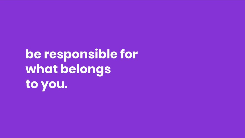 be responsible for what belongs to you.