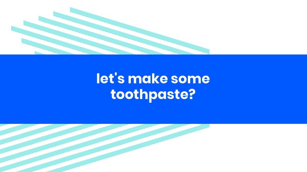 let's make some toothpaste?