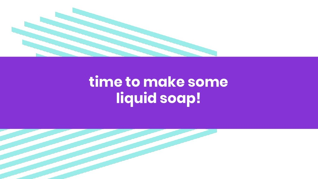 time to make some liquid soap!