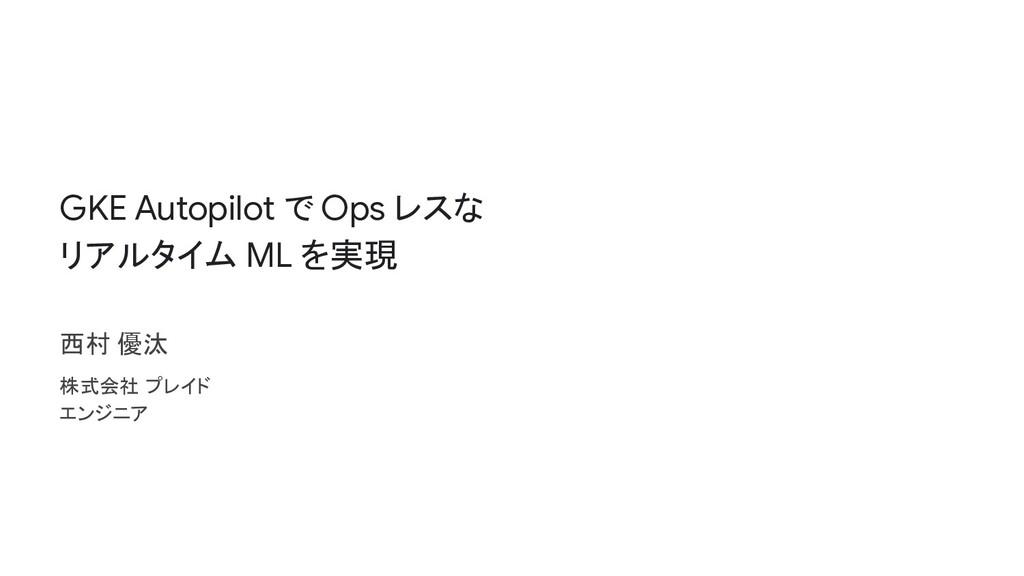 GKE Autopilot で Ops レスな リアルタイム ML を実現 西村 優汰 株式会...