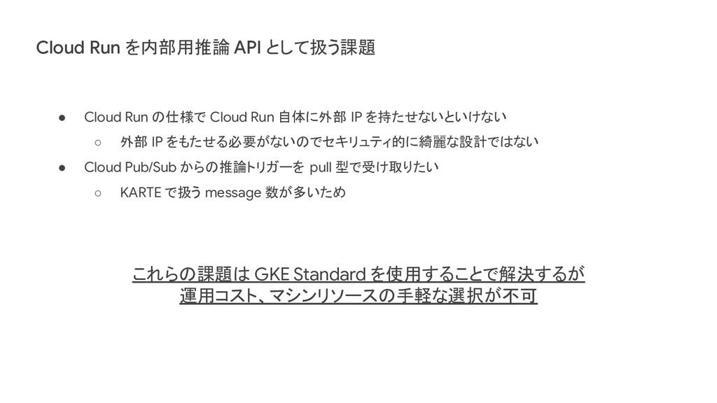 Cloud Run を内部用推論 API として扱う課題 ● Cloud Run の仕様で C...