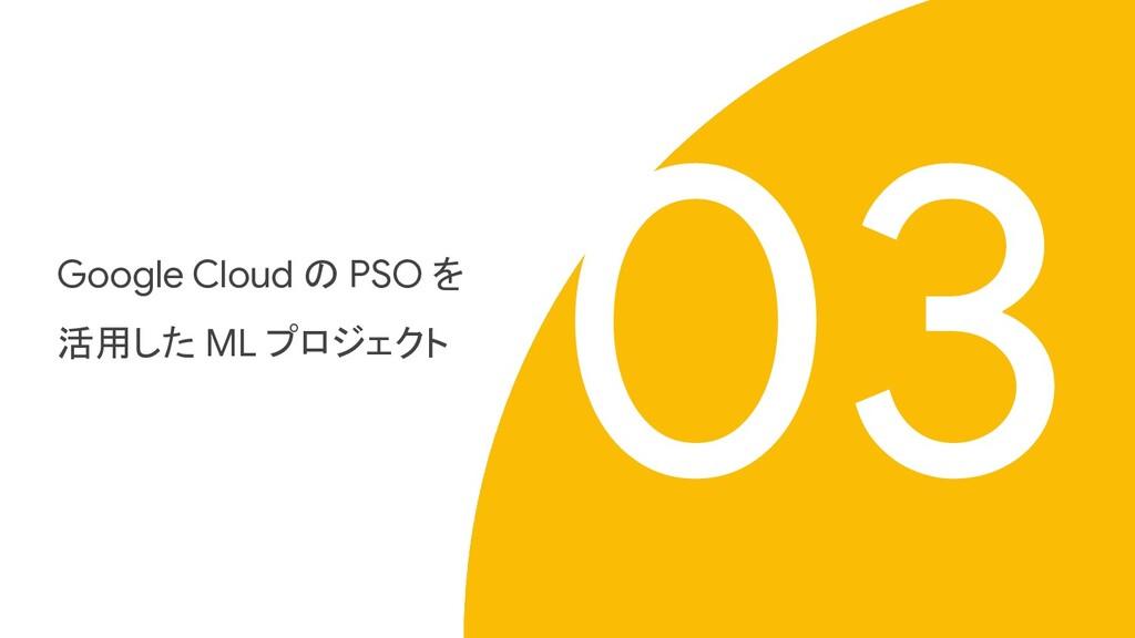 Proprietary + Confidential Google Cloud の PSO を...