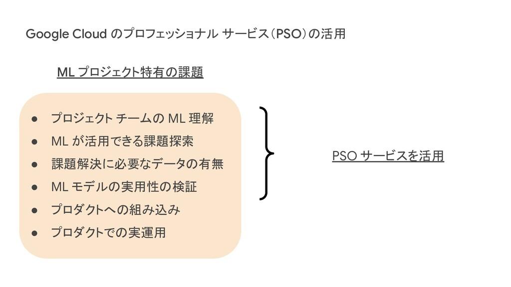 Google Cloud のプロフェッショナル サービス(PSO)の活用 ● プロジェクト チ...
