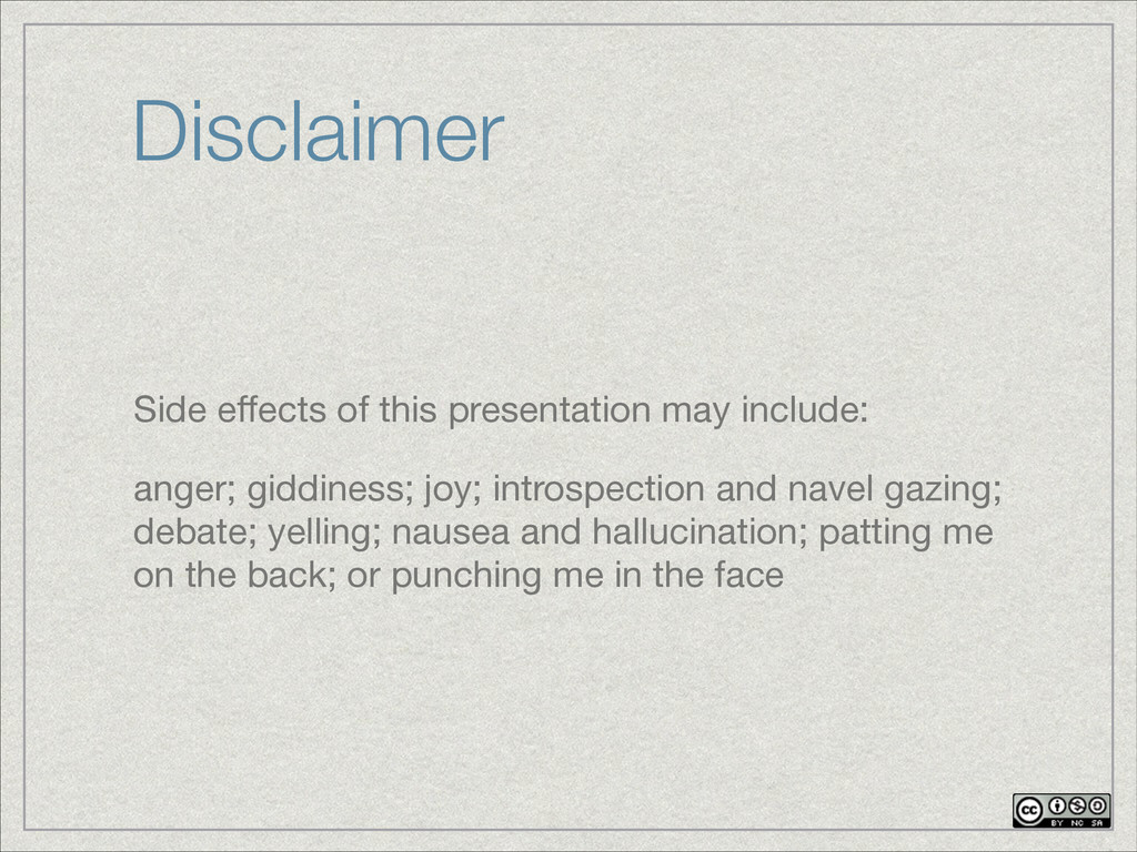 Disclaimer Side effects of this presentation may...