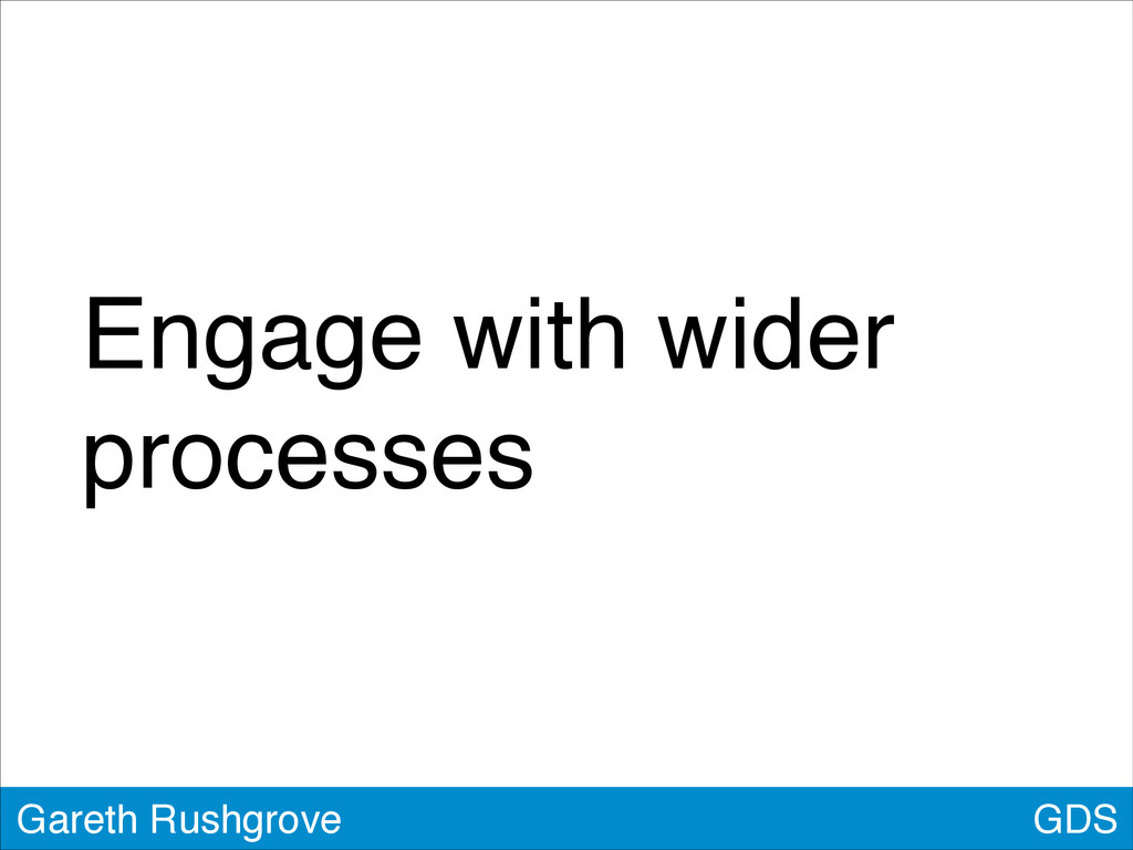 GDS Gareth Rushgrove Engage with wider processes