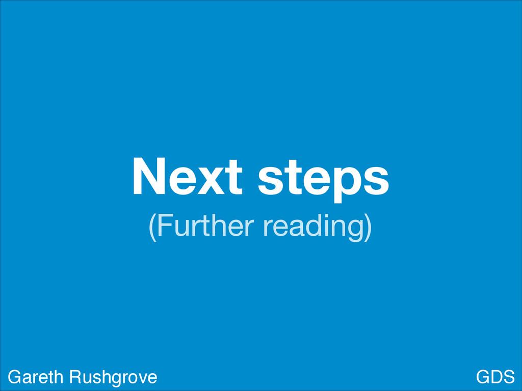 Next steps (Further reading) GDS Gareth Rushgro...