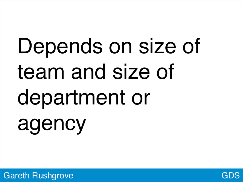 GDS Gareth Rushgrove Depends on size of team an...