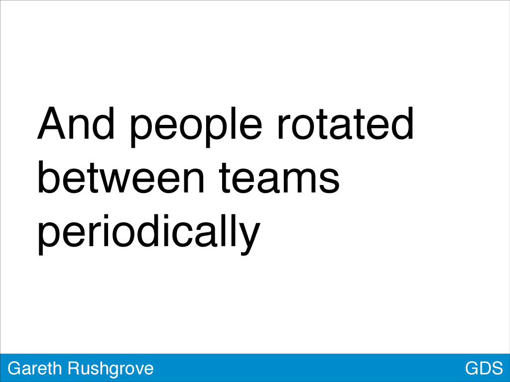 GDS Gareth Rushgrove And people rotated between...