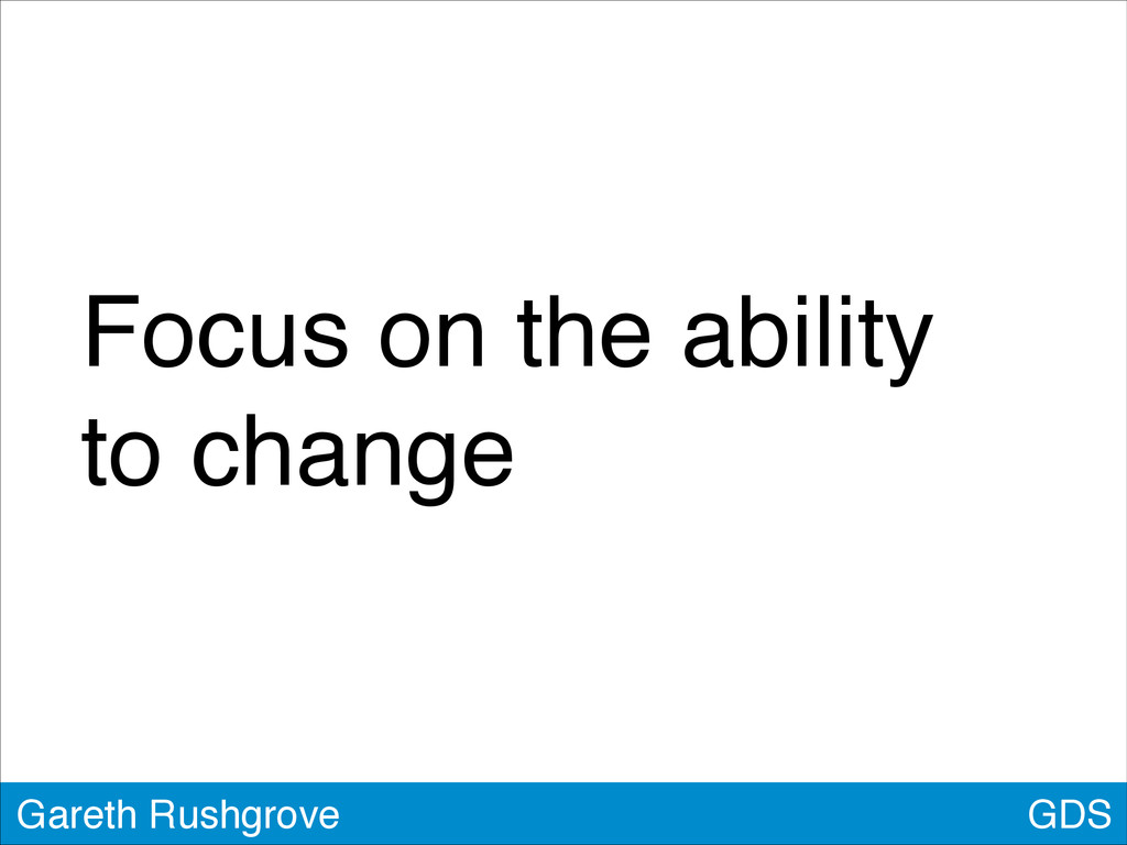 GDS Gareth Rushgrove Focus on the ability to ch...